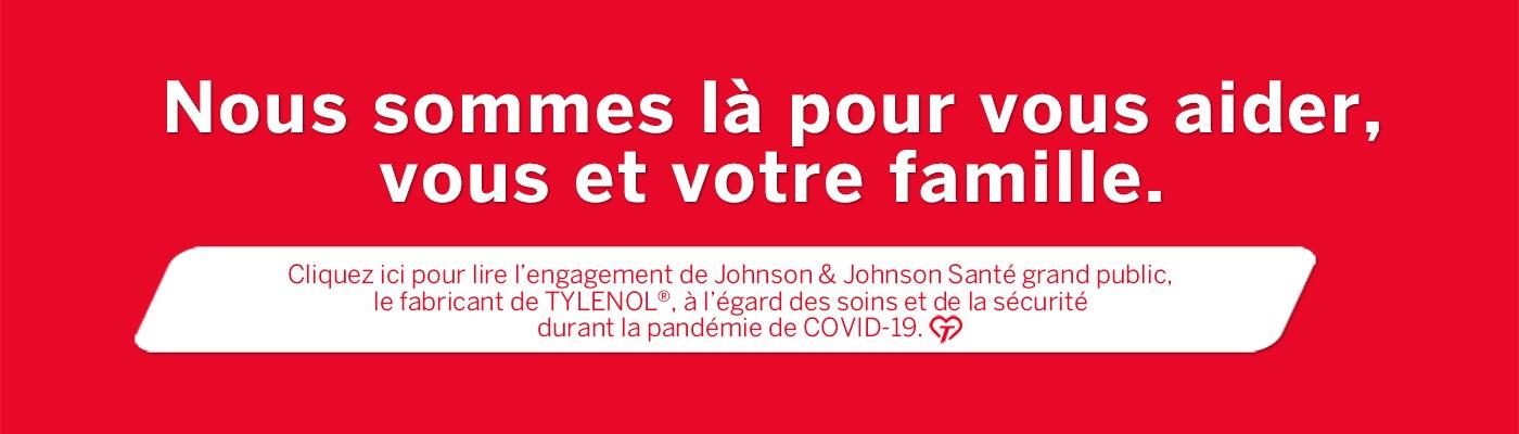 Nous sommes là pour vous aider, vous et votre famille. Cliquez ici pour lire l'engagement de Johnson & Johnson Santé grand public, le fabricant de TYLENOL®, à l'égard des soins et de la sécurité durant la pandémie de COVID-19.